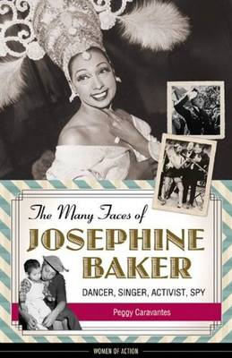 The Many Faces of Josephine Baker Dancer, Singer, Activist, Spy by Peggy Caravantes