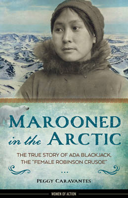 Marooned in the Arctic The True Story of Ada Blackjack, the Female Robinson Crusoe by Peggy Caravantes