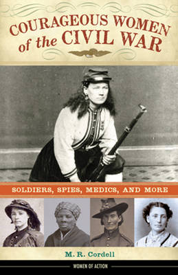 Courageous Women of the Civil War Soldiers, Spies, Medics, and More by M. R. Cordell