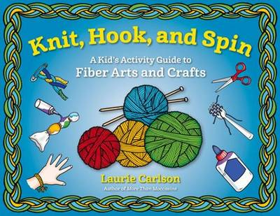 Knit, Hook, and Spin A Kid's Activity Guide to Fiber Arts and Crafts by Laurie Carlson