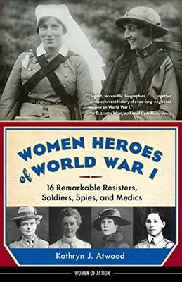 Women Heroes of World War I 16 Remarkable Resisters, Soldiers, Spies, and Medics by Kathryn J. Atwood