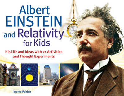 Albert Einstein & Relativity for Kids His Life & Ideas with 21 Activities & Thought Experiments by Jerome Pohlen