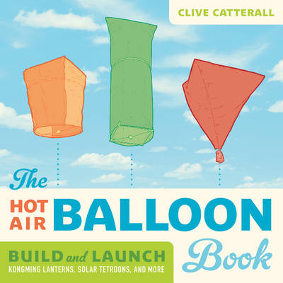 The Hot Air Balloon Book Build and Launch Kongming Lanterns, Solar Tetroons, and More by Clive Catterall
