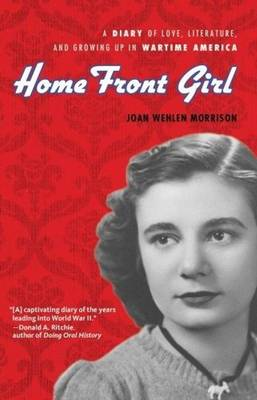 Home Front Girl A Diary of Love, Literature, & Growing Up in Wartime America by Joan Wehlen Morrison