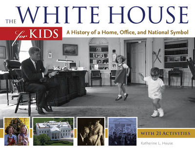 The White House for Kids A History of a Home, Office, and National Symbol, with 21 Activities by Katherine L. House