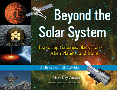 Beyond the Solar System Exploring Galaxies, Black Holes, Alien Planets & More. A History with 21 Activities by Mary Kay Carson