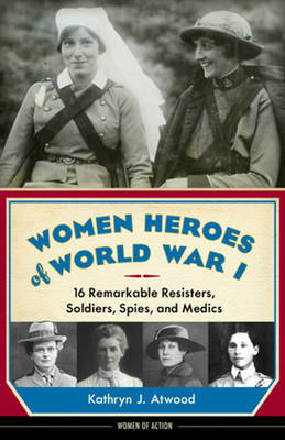 Women Heroes of World War I 16 Remarkable Resisters, Soldiers, Spies & Medics by Kathryn J. Atwood