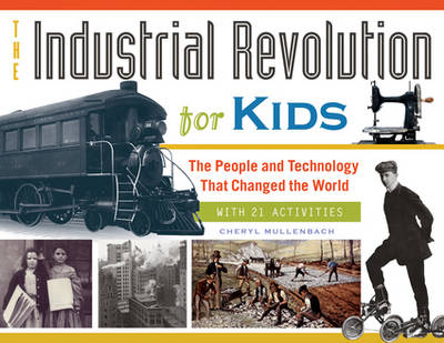 The Industrial Revolution for Kids The People and Technology That Changed the World, with 21 Activities by Cheryl Mullenbach