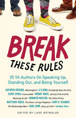 Break These Rules 35 YA Authors on Speaking Up, Standing Out, and Being Yourself by Luke Reynolds
