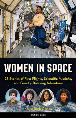 Women in Space 23 Stories of First Flights, Scientific Missions, and Gravity-Breaking Adventures by Karen Bush Gibson