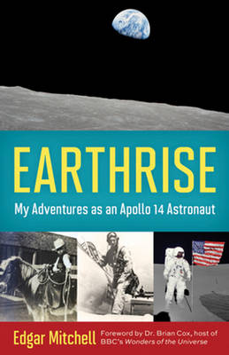 Earthrise My Adventures as an Apollo 14 Astronaut by Dr. Edgar Mitchell, Ellen Mahoney, Dr. Brian Cox