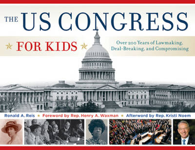 The US Congress for Kids Over 200 Years of Lawmaking, Deal-Breaking & Compromising with 21 Activities by Ronald A. Reis, Henry A. Waxman, Kristi Noem
