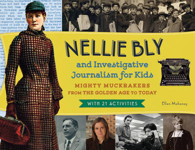 Nellie Bly and Investigative Journalism for Kids Mighty Muckrakers from the Golden Age to Today, with 21 Activities by Ellen Mahoney