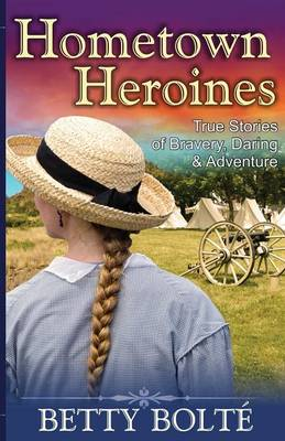 Hometown Heroines (True Stories of Bravery, Daring & Adventure) by Betty (Sa Technologies Marietta Georgia USA) Bolte
