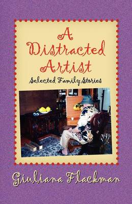 A Distracted Artist, Selected Family Stories by Giuliana Flackman
