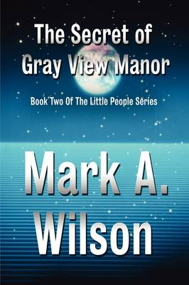 The Secret of Gray View Manor by Mark A Wilson