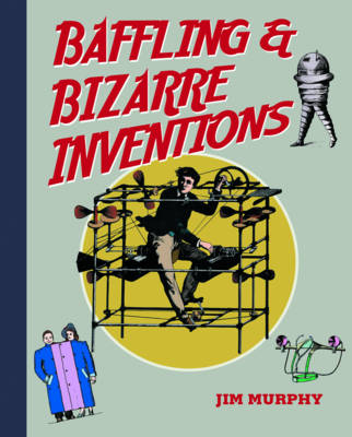 Baffling & Bizarre Inventions by Jim Murphy