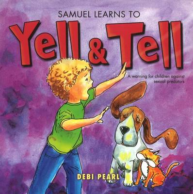 Samuel Learns to Yell and Tell A Warning for Children Against Sexual Predators by Debi Pearl, Michael Pearl, Benjamin Aprile