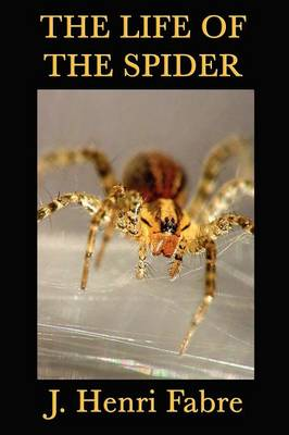 The Life of the Spider by Jean-Henri Fabre, J Henri Fabre