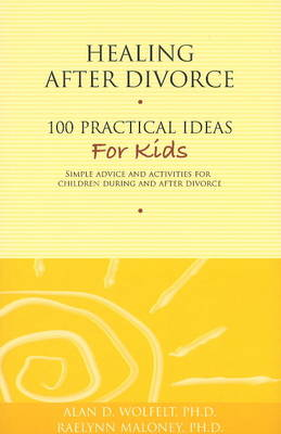 Healing After Divorce 100 Practical Ideas for Kids by Alan D., Ph.D., CT Wolfelt, RaeLynn, Ph.D. Maloney