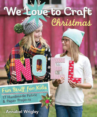 We Love to Craft Christmas Fun Stuff for Kids 17 Handmade Fabric & Paper Projects by Annabel Wrigley