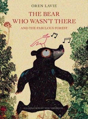 The Bear Who Wasn't There and the Fabulous Forest by Oren Lavie