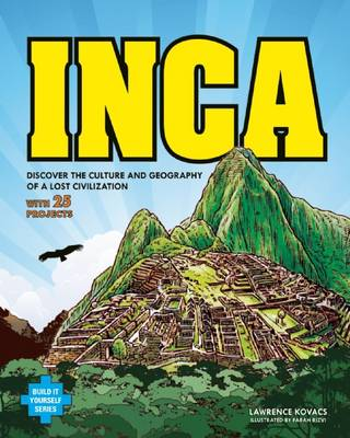 Inca Discover the Culture & Geography of a Lost Civilization with 25 Projects by Lawrence G. Kovacs