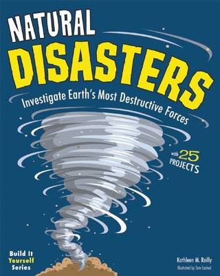 Natural Disasters Investigate the World's Most Destructive Forces with 25 Projects by Kathleen M. Reilly