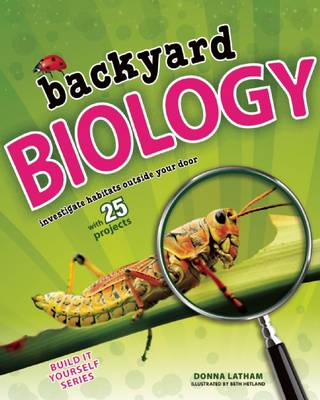 Backyard Biology Investigate Habitats Outside Your Door with 25 Projects by Donna Latham