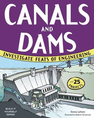 Canals & Dams Investigate Feats of Engineering with 25 Projects by Donna Latham, Andrew Christensen