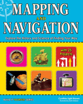 Mapping and Navigation Explore the History and Science of Finding Your Way with 25 Projects by Cynthia Light Brown