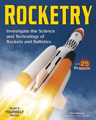 Rocketry Investigate the Science and Technology of Rockets and Ballistics by Carla Mooney
