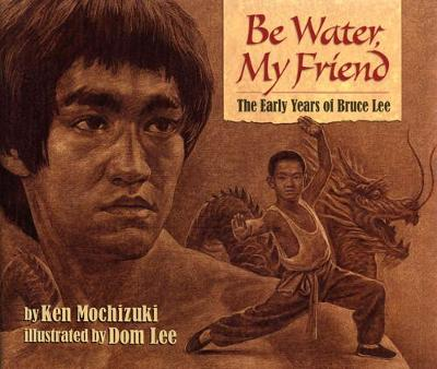Be Water, My Friend The Early Years of Bruce Lee by Ken Mochizuki