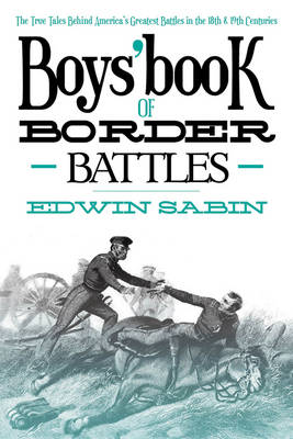 Boys' Book of Border Battles The True Tales Behind America's Greatest Battles of the 18th and 19th Centuries by Edwin L Sabin