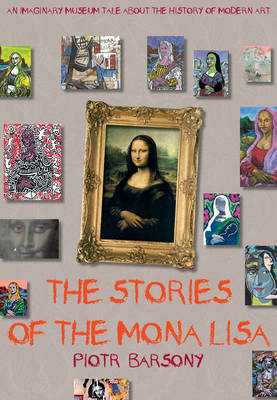 The Stories of the Mona Lisa An Imaginary Museum Tale About the History of Modern Art by Piotr Barsony