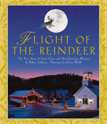 Flight of the Reindeer The True Story of Santa Claus and His Christmas Mission by Robert Sullivan