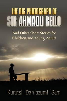 The Big Photograph of Sir Ahmadu Bello And Other Short Stories for Children and Young Adults by Kurutsi Dan'azumi Sam