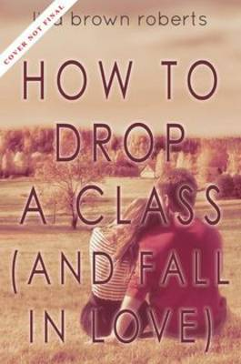 How to Drop a Class (and Fall in Love) by Lisa Brown Roberts