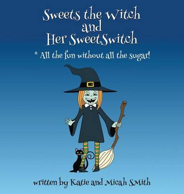 Sweets the Witch and Her Sweetswitch by Micah Smith, Katie Smith