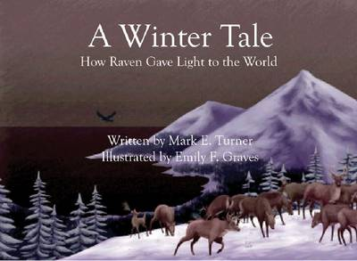 A Winter Tale How Raven Gave Light to the World by Mark E Turner