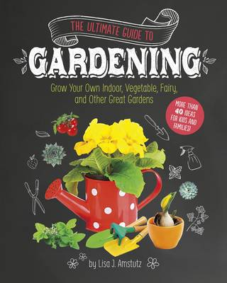 The Ultimate Guide to Gardening Grow Your Own Indoor, Vegetable, Fairy, and Other Great Gardens by Lisa J Amstutz