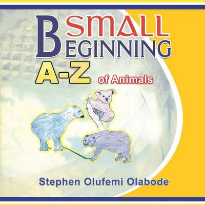 Small Beginning A - Z of Animals by Stephen Olufemi Olabode