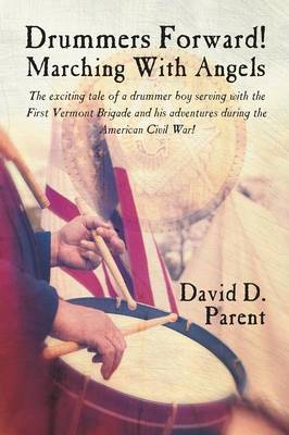 Drummers Forward! Marching with Angels The exciting tale of a drummer boy serving with the First Vermont Brigade and his adventures during the American Civil War! by David D. Parent