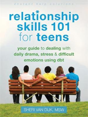Relationship Skills 101 for Teens Your Guide to Dealing with Daily Drama, Stress, and Difficult Emotions Using DBT by Sheri Van Dijk