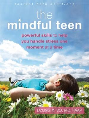 The Mindful Teen Powerful Skills to Help You Handle Stress One Moment at a Time by Professor Dzung X Vo
