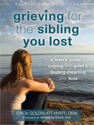 Grieving for the Sibling You Lost A Teen's Guide to Coping with Grief and Finding Meaning After Loss by Erica Goldblatt-Hyatt