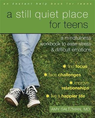 A Still Quiet Place for Teens A Mindfulness Workbook to Ease Stress and Difficult Emotions by Amy Saltzman
