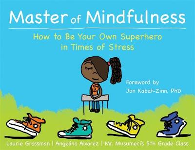 Master of Mindfulness How to be Your Own Superhero in Times of Stress by Laurie Grossman, Mr. Musumeci's 5th Grade Class