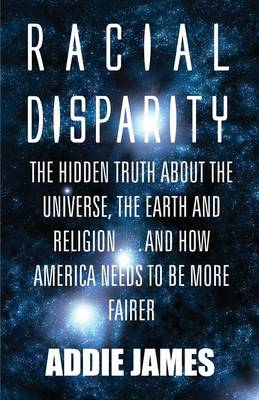 Racial Disparity The Hidden Truth about the Universe, the Earth and Religion...and How America Needs to Be More Fairer by Addie James