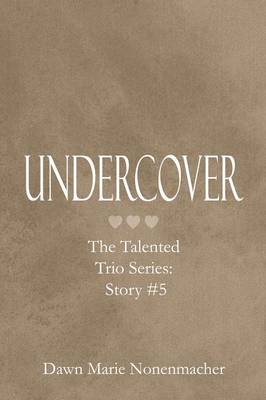 Undercover The Talented Trio Series Story #5 by Dawn Marie Nonenmacher